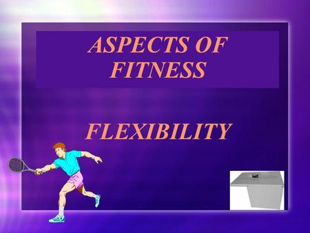 ASPECTS OF FITNESS FLEXIBILITY ASPECTS OF FITNESS FLEXIBILITY.