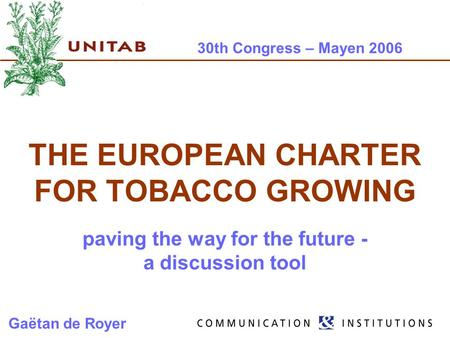 30th Congress – Mayen 2006 THE EUROPEAN CHARTER FOR TOBACCO GROWING paving the way for the future - a discussion tool Gaëtan de Royer.