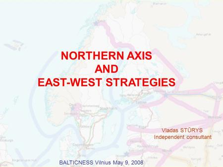 NORTHERN AXIS AND EAST-WEST STRATEGIES Vladas STŪRYS Independent consultant BALTICNESS Vilnius May 9, 2008.