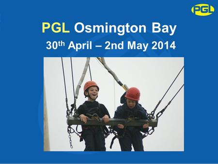 PGL Osmington Bay 30 th April – 2nd May 2014. Purpose of the Meeting To give final organisational details about the trip. Answer any question you may.