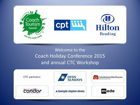 Welcome to the Coach Holiday Conference 2015 and annual CTC Workshop.