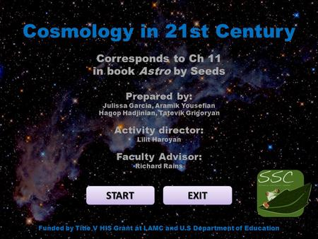 Cosmology in 21st Century START EXIT Funded by Title V HIS Grant at LAMC and U.S Department of Education Corresponds to Ch 11 in book Astro by Seeds Prepared.