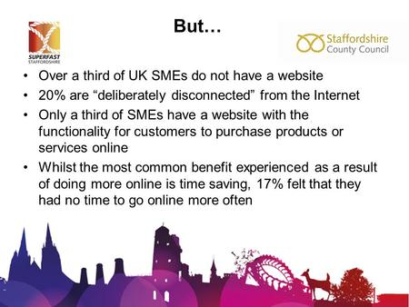 "But… Over a third of UK SMEs do not have a website 20% are ""deliberately disconnected"" from the Internet Only a third of SMEs have a website with the functionality."