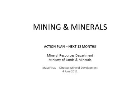 MINING & MINERALS ACTION PLAN – NEXT 12 MONTHS Mineral Resources Department Ministry of Lands & Minerals Mala Finau – Director Mineral Development 4 June.
