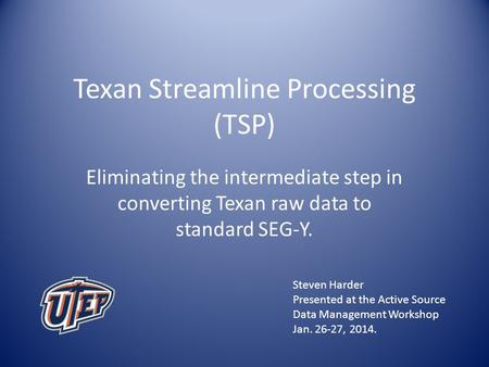 Texan Streamline Processing (TSP) Eliminating the intermediate step in converting Texan raw data to standard SEG-Y. Steven Harder Presented at the Active.