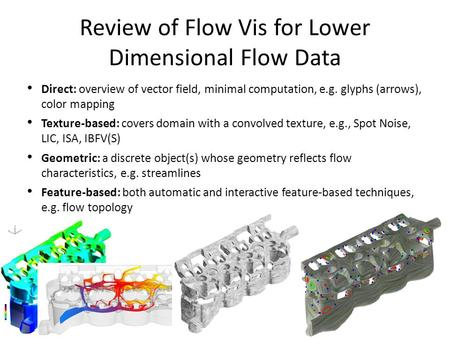 Review of Flow Vis for Lower Dimensional Flow Data Direct: overview of vector field, minimal computation, e.g. glyphs (arrows), color mapping Texture-based: