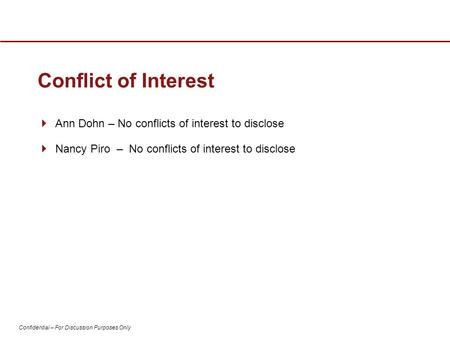 Confidential – For Discussion Purposes Only Conflict of Interest  Ann Dohn – No conflicts of interest to disclose  Nancy Piro – No conflicts of interest.