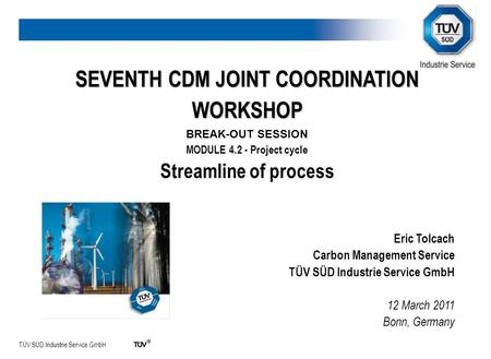 TÜV SÜD Industrie Service GmbH SEVENTH CDM JOINT COORDINATION WORKSHOP BREAK-OUT SESSION MODULE 4.2 - Project cycle Streamline of process Eric Tolcach.