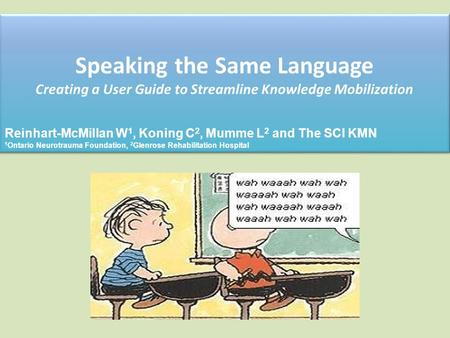 Speaking the Same Language Creating a User Guide to Streamline Knowledge Mobilization Reinhart-McMillan W 1, Koning C 2, Mumme L 2 and The SCI KMN 1 Ontario.