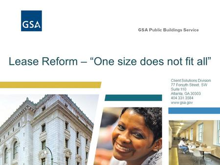 "Lease Reform – ""One size does not fit all"" Client Solutions Division 77 Forsyth Street, SW Suite 110 Atlanta, GA 30303 404.331.3584 www.gsa.gov."