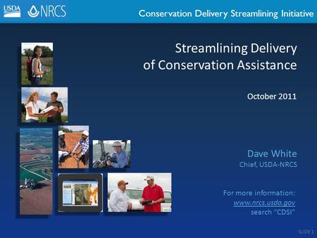 Conservation Delivery Streamlining Initiative October 2011 Dave White Chief, USDA-NRCS Streamlining Delivery of Conservation Assistance For more information: