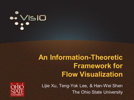 An Information-Theoretic Framework for Flow Visualization Lijie Xu, Teng-Yok Lee, & Han-Wei Shen The Ohio State University.