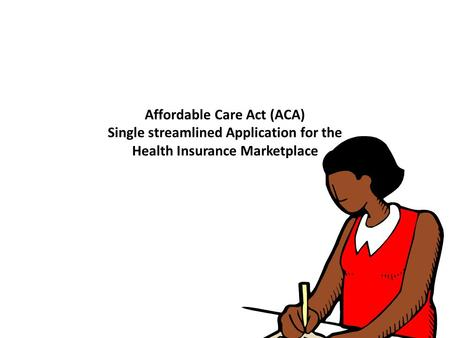 Affordable Care Act (ACA) Single streamlined Application for the Health Insurance Marketplace.