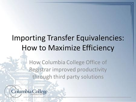 Importing Transfer Equivalencies: How to Maximize Efficiency How Columbia College Office of Registrar improved productivity through third party solutions.
