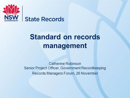 Standard on records management Catherine Robinson Senior Project Officer, Government Recordkeeping Records Managers Forum, 26 November.