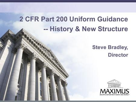 1 2 CFR Part 200 Uniform Guidance -- History & New Structure Steve Bradley, Director.