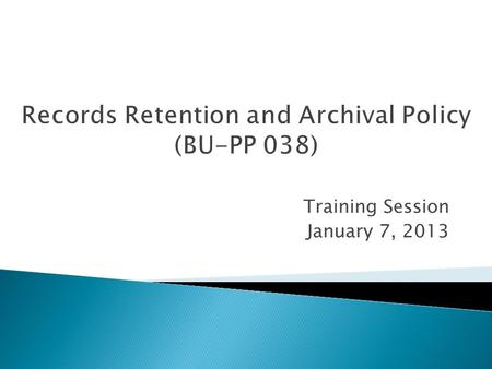 Training Session January 7, 2013.  Background on the Policy (Juan)  Policy Roll-out Process (Pattie)  Records Management Self-Assessment (Amanda and.