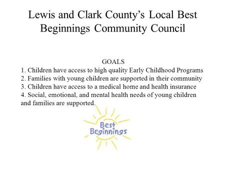 Lewis and Clark County's Local Best Beginnings Community Council GOALS 1. Children have access to high quality Early Childhood Programs 2. Families with.