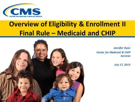 Overview of Eligibility & Enrollment II Final Rule – Medicaid and CHIP Jennifer Ryan Center for Medicaid & CHIP Services July 17, 2013.