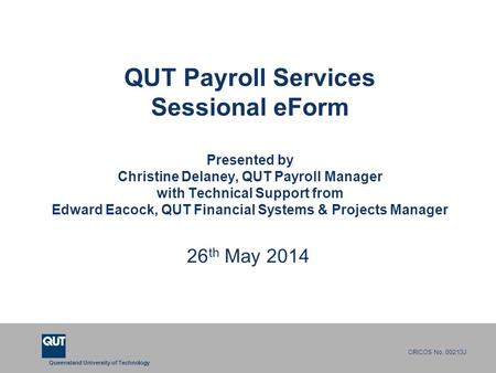 Queensland University of Technology CRICOS No. 00213J QUT Payroll Services Sessional eForm Presented by Christine Delaney, QUT Payroll Manager with Technical.