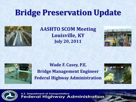 Bridge Preservation Update Wade F. Casey, P.E. Bridge Management Engineer Federal Highway Administration AASHTO SCOM Meeting Louisville, KY July 20, 2011.