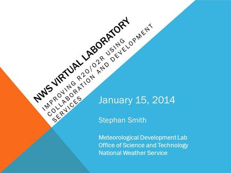 NWS VIRTUAL LABORATORY IMPROVING R2O/O2R USING COLLABORATION AND DEVELOPMENT SERVICES January 15, 2014 Stephan Smith Meteorological Development Lab Office.