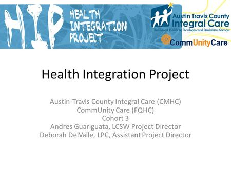 Health Integration Project Austin-Travis County Integral Care (CMHC) CommUnity Care (FQHC) Cohort 3 Andres Guariguata, LCSW Project Director Deborah DelValle,