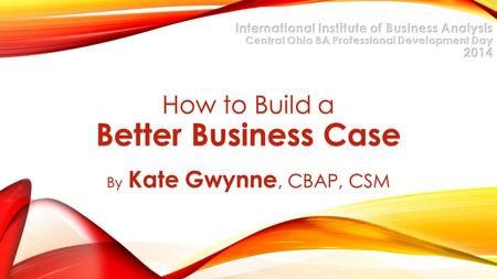 How to Build a Better Business Case By Kate Gwynne, CBAP, CSM.