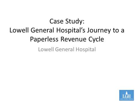 Case Study: Lowell General Hospital's Journey to a Paperless Revenue Cycle Lowell General Hospital.