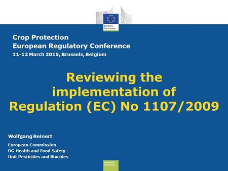 Health and Consumers Health and Consumers Reviewing the implementation of Regulation (EC) No 1107/2009 Crop Protection European Regulatory Conference 11-12.