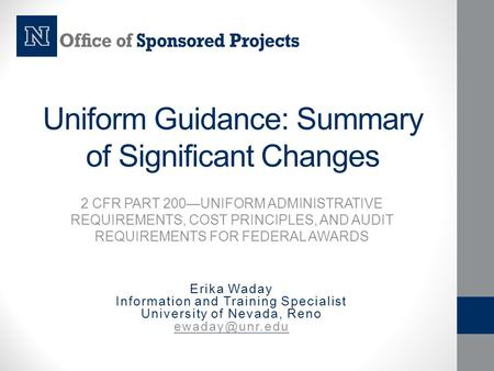 Uniform Guidance: Summary of Significant Changes 2 CFR PART 200—UNIFORM ADMINISTRATIVE REQUIREMENTS, COST PRINCIPLES, AND AUDIT REQUIREMENTS FOR FEDERAL.