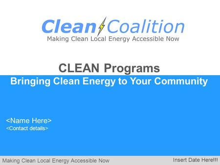 Making Clean Local Energy Accessible Now Insert Date Here!!! CLEAN Programs Bringing Clean Energy to Your Community.