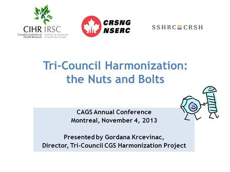 Tri-Council Harmonization: the Nuts and Bolts CAGS Annual Conference Montreal, November 4, 2013 Presented by Gordana Krcevinac, Director, Tri-Council CGS.