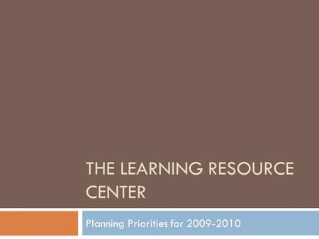THE LEARNING RESOURCE CENTER Planning Priorities for 2009-2010.