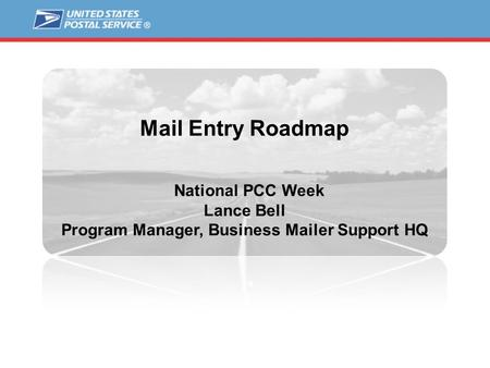 Mail Entry Roadmap National PCC Week Lance Bell Program Manager, Business Mailer Support HQ.