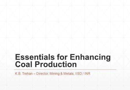 Essentials for Enhancing Coal Production K.B. Trehan – Director, Mining & Metals, IISD / INR.
