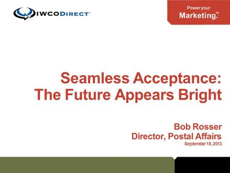 Power your Marketing. TM Seamless Acceptance: The Future Appears Bright Bob Rosser Director, Postal Affairs September 18, 2013.