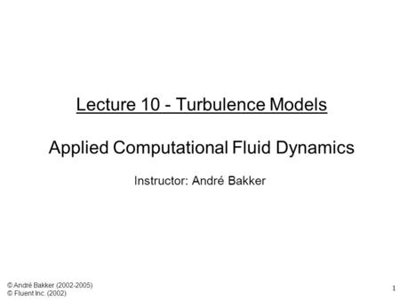 1 Lecture 10 - Turbulence Models Applied Computational Fluid Dynamics Instructor: André Bakker © André Bakker (2002-2005) © Fluent Inc. (2002)