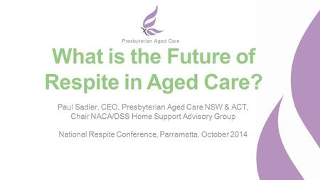 What is the Future of Respite in Aged Care? Paul Sadler, CEO, Presbyterian Aged Care NSW & ACT, Chair NACA/DSS Home Support Advisory Group National Respite.
