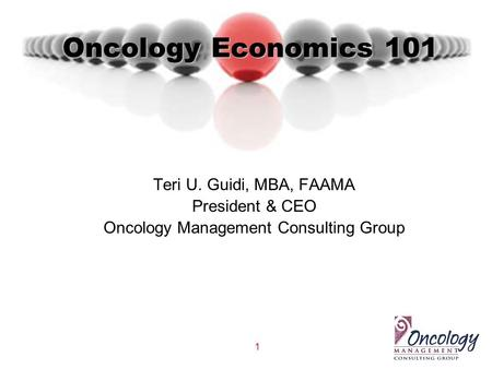 1 Oncology Economics 101 Teri U. Guidi, MBA, FAAMA President & CEO Oncology Management Consulting Group.