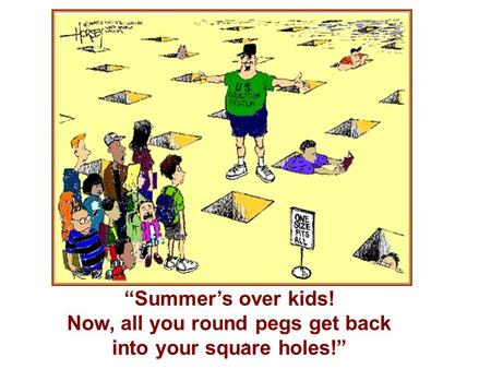 """Summer's over kids! Now, all you round pegs get back into your square holes!"" 1."