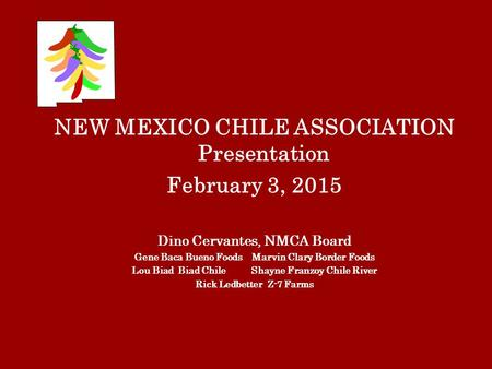 NEW MEXICO CHILE ASSOCIATION Presentation February 3, 2015 Dino Cervantes, NMCA Board Gene Baca Bueno Foods Marvin Clary Border Foods Lou Biad Biad Chile.