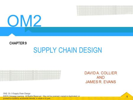 1 OM2, Ch. 9 Supply Chain Design ©2010 Cengage Learning. All Rights Reserved. May not be scanned, copied or duplicated, or posted to a publicly accessible.