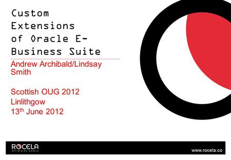 Www.rocela.co m Custom Extensions of Oracle E- Business Suite Andrew Archibald/Lindsay Smith Scottish OUG 2012 Linlithgow 13 th June 2012.
