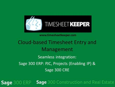 TimeSheetKeeper Cloud-based Timesheet Entry and <strong>Management</strong> Seamless integration: Sage 300 ERP: PJC, Projects (Enabling IP) & Sage 300 CRE www.timesheetkeeper.com.