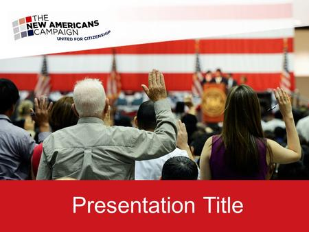 Presentation Title. The New Americans Campaign is paving a better road to citizenship, so that greater numbers of legally qualified permanent residents.