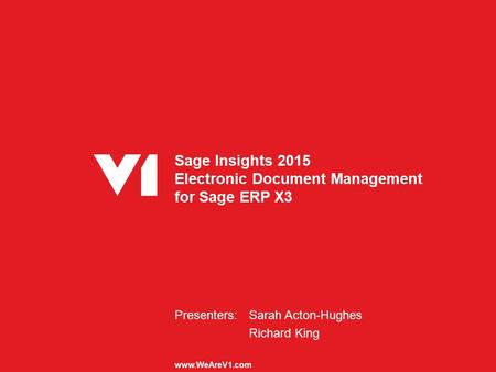 Sage Insights 2015 Electronic Document Management for Sage ERP X3 Presenters:Sarah Acton-Hughes Richard King www.WeAreV1.com.