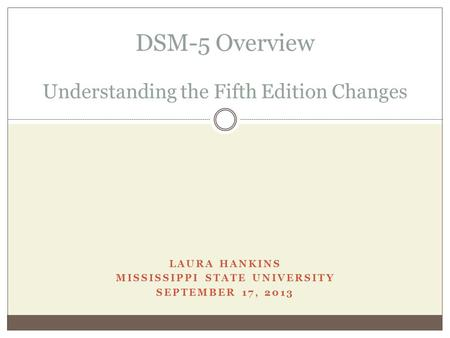 LAURA HANKINS MISSISSIPPI STATE UNIVERSITY SEPTEMBER 17, 2013 DSM-5 Overview Understanding the Fifth Edition Changes.
