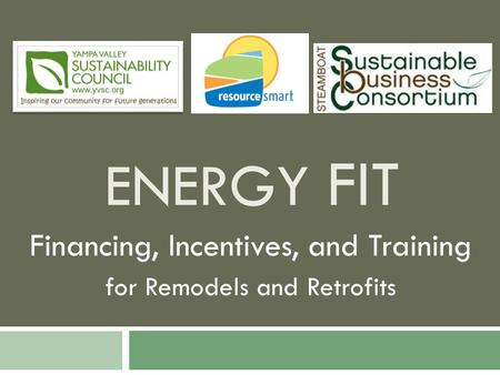 ENERGY FIT Financing, Incentives, and Training for Remodels and Retrofits.