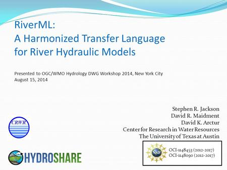 RiverML: A Harmonized Transfer Language for River Hydraulic Models OCI-1148453 (2012-2017) OCI-1148090 (2012-2017) Stephen R. Jackson David R. Maidment.